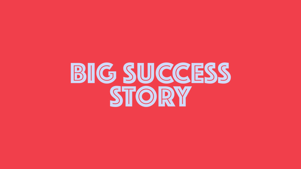 BIG SUCCESS STORY