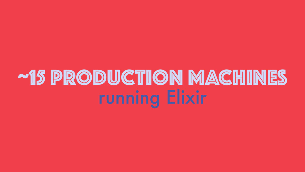 ~15 PRODUCTION MACHINES running Elixir