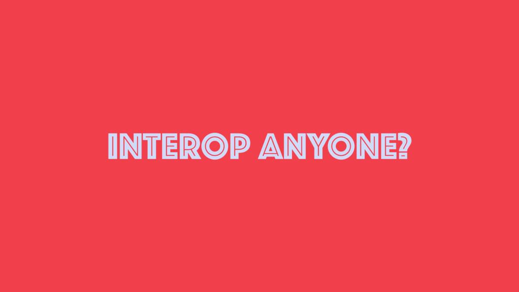 INTEROP ANYONE?