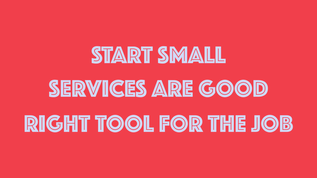 START SMALL SERVICES ARE GOOD RIGHT TOOL FOR TH...