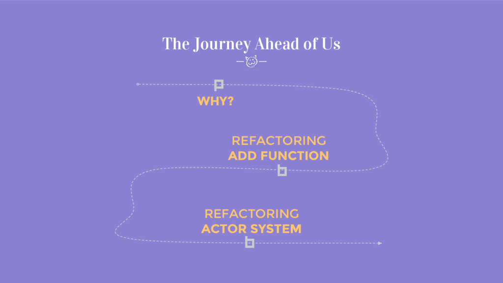 The Journey Ahead of Us WHY? REFACTORING ACTOR ...