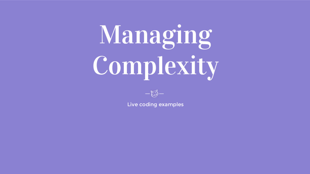 Managing Complexity Live coding examples