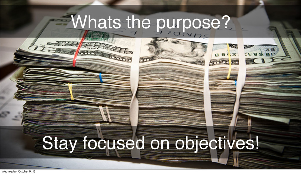 Stay focused on objectives! Whats the purpose? ...
