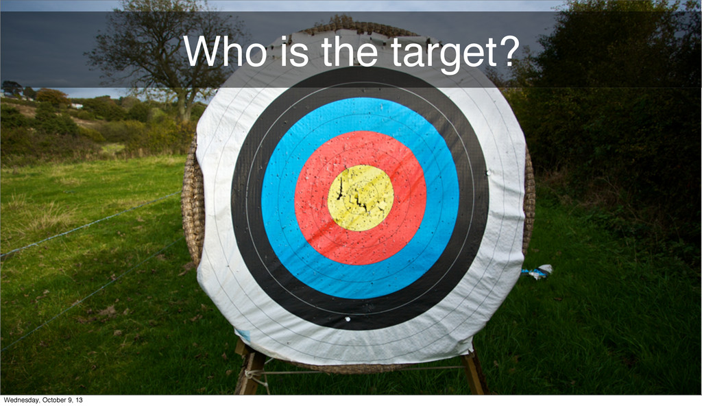 Who is the target? Wednesday, October 9, 13