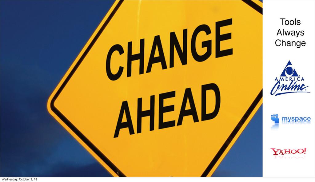 Tools Always Change Wednesday, October 9, 13