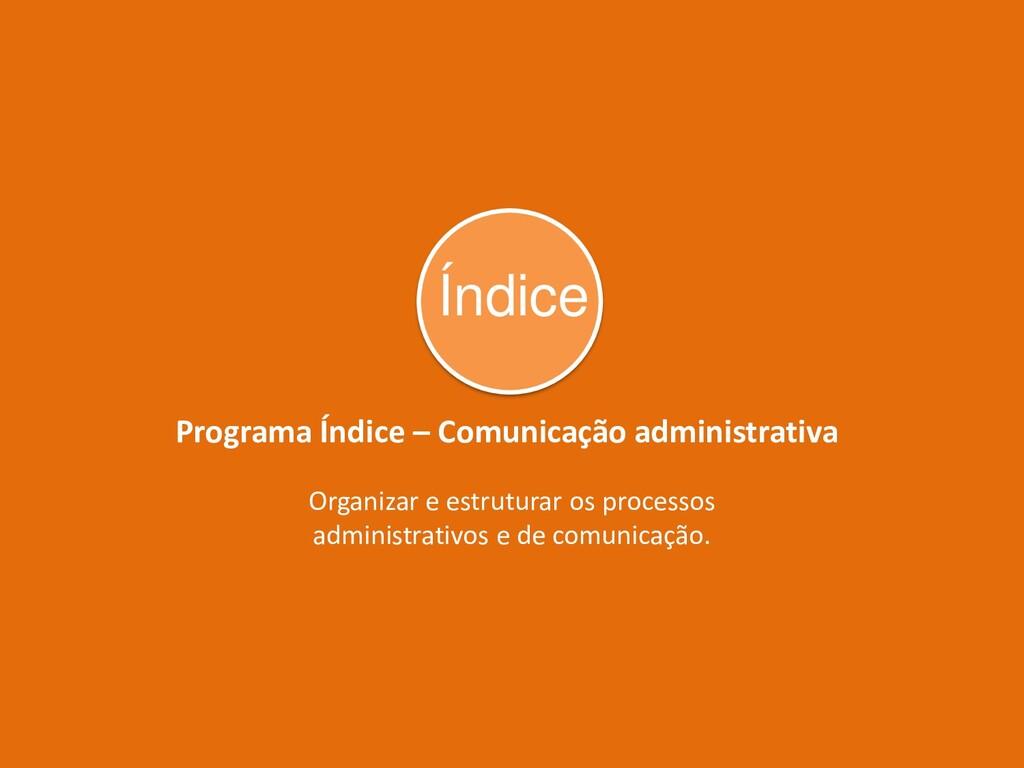 Programa Índice – Comunicação administrativa Or...