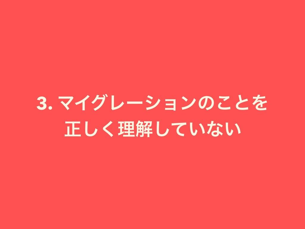 3. ϚΠάϨʔγϣϯͷ͜ͱΛ ਖ਼͘͠ཧղ͍ͯ͠ͳ͍
