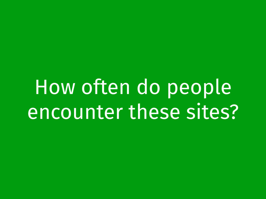 How often do people encounter these sites?