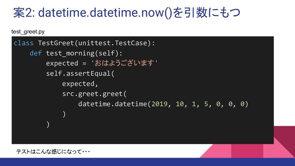 案2: datetime.datetime.now()を引数にもつ class TestGre...