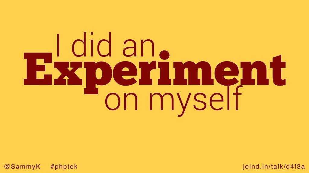joind.in/talk/d4f3a @SammyK #phptek Experiment ...