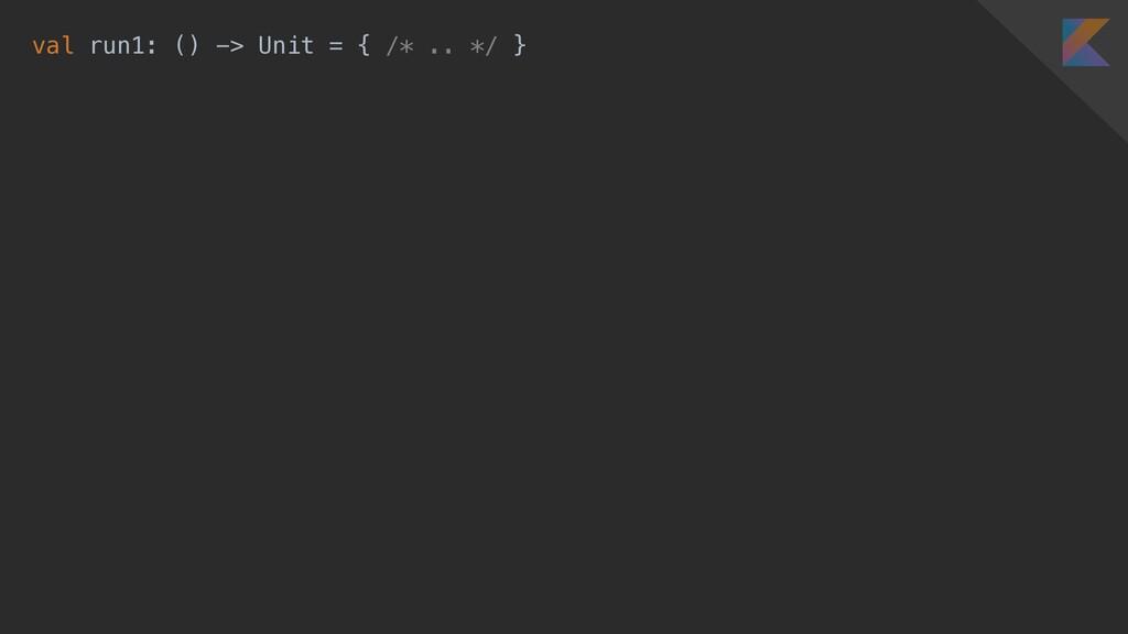 val run1: () -> Unit = { /* .. */ }