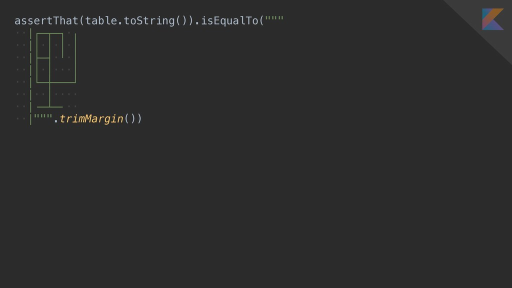 """assertThat(table.toString()).isEqualTo("""""""""""" ··