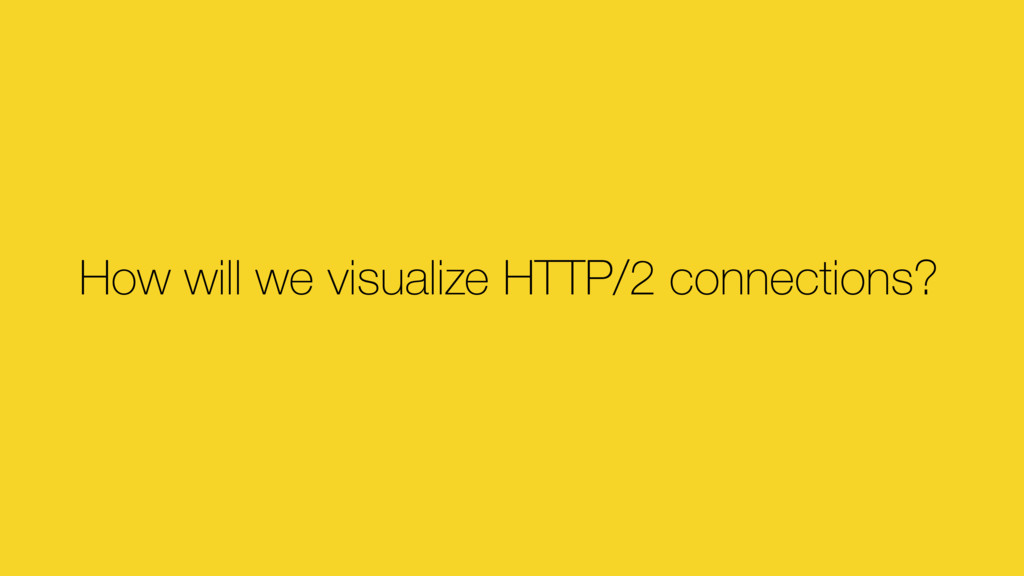 How will we visualize HTTP/2 connections?