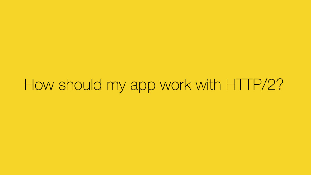 How should my app work with HTTP/2?