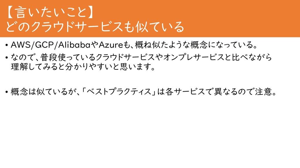 【言いたいこと】 どのクラウドサービスも似ている • AWS/GCP/AlibabaやAzur...