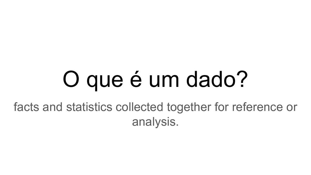O que é um dado? facts and statistics collected...