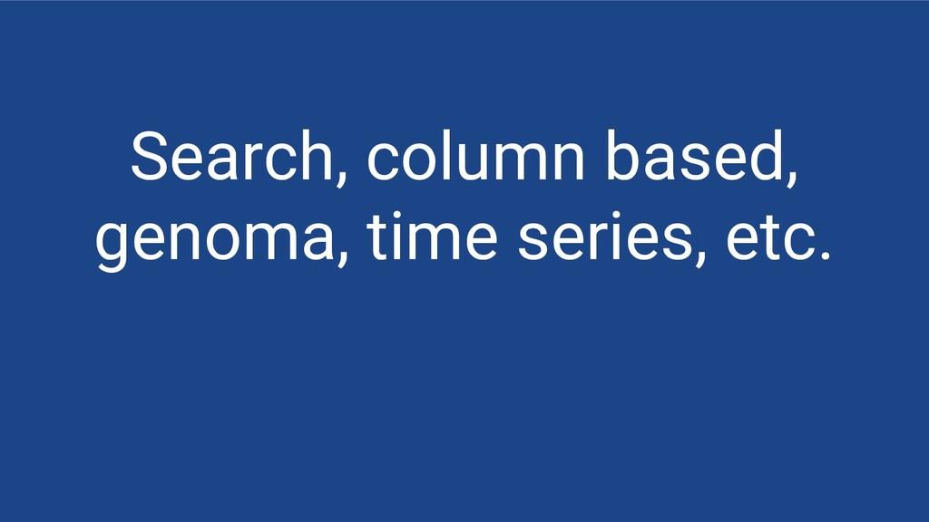 Search, column based, genoma, time series, etc.