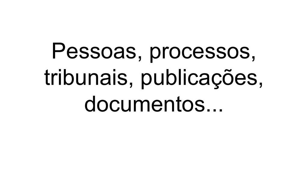Pessoas, processos, tribunais, publicações, doc...