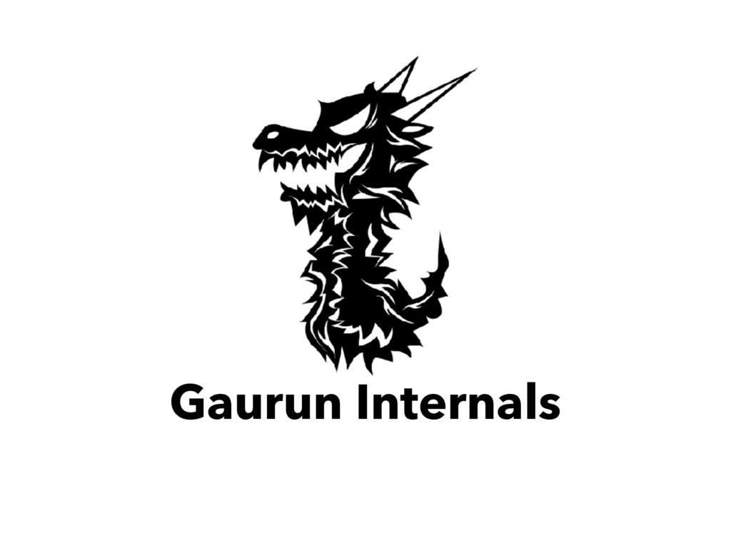 Gaurun Internals