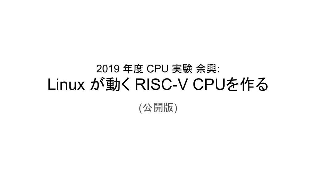 2019 年度 CPU 実験 余興: Linux が動く RISC-V CPUを作る (公開版)