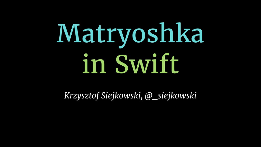 Matryoshka  in Swift Krzysztof Siejkowski, @_s...