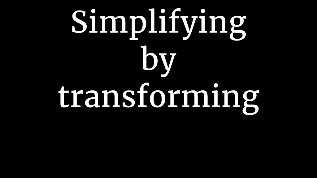 Simplifying by transforming
