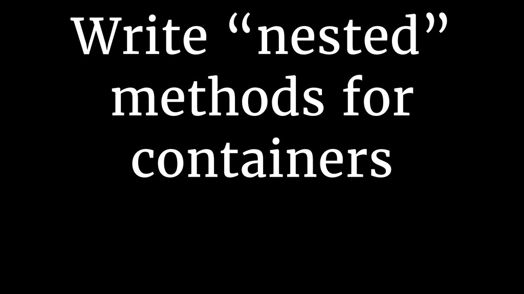 "Write ""nested"" methods for containers"