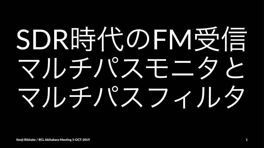 SDRͷFMड৴ ϚϧνύεϞχλͱ ϚϧνύεϑΟϧλ Kenji Rikitake /...