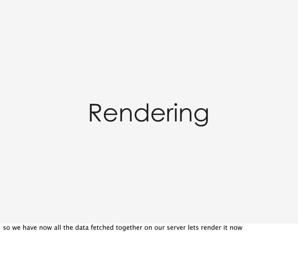 Rendering so we have now all the data fetched t...