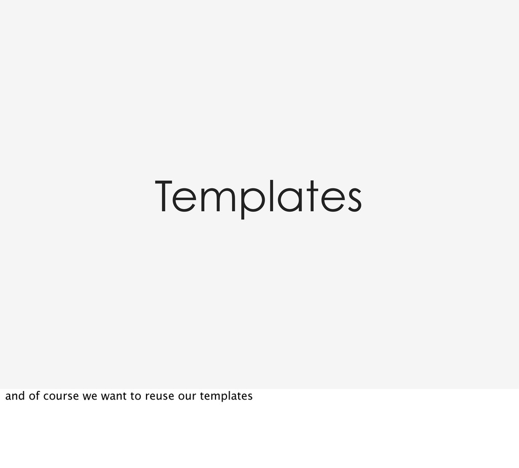 Templates and of course we want to reuse our te...