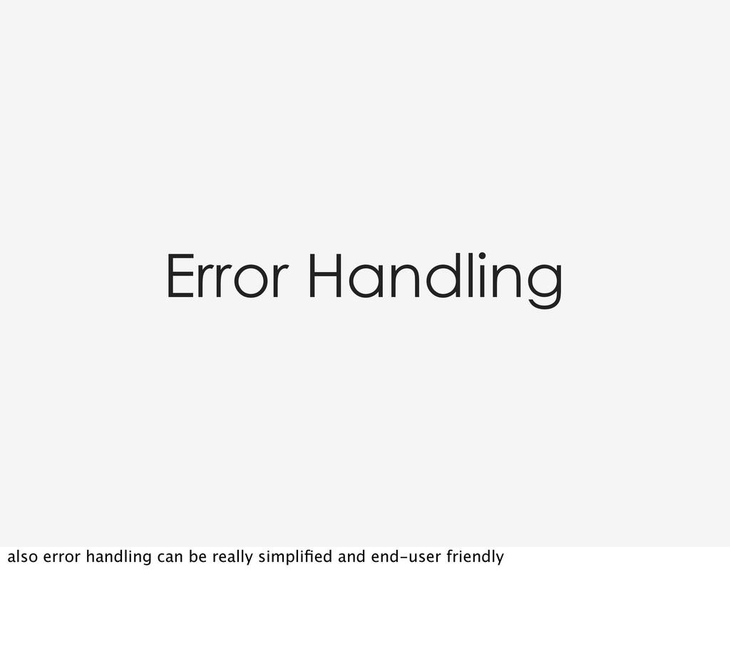 Error Handling also error handling can be reall...