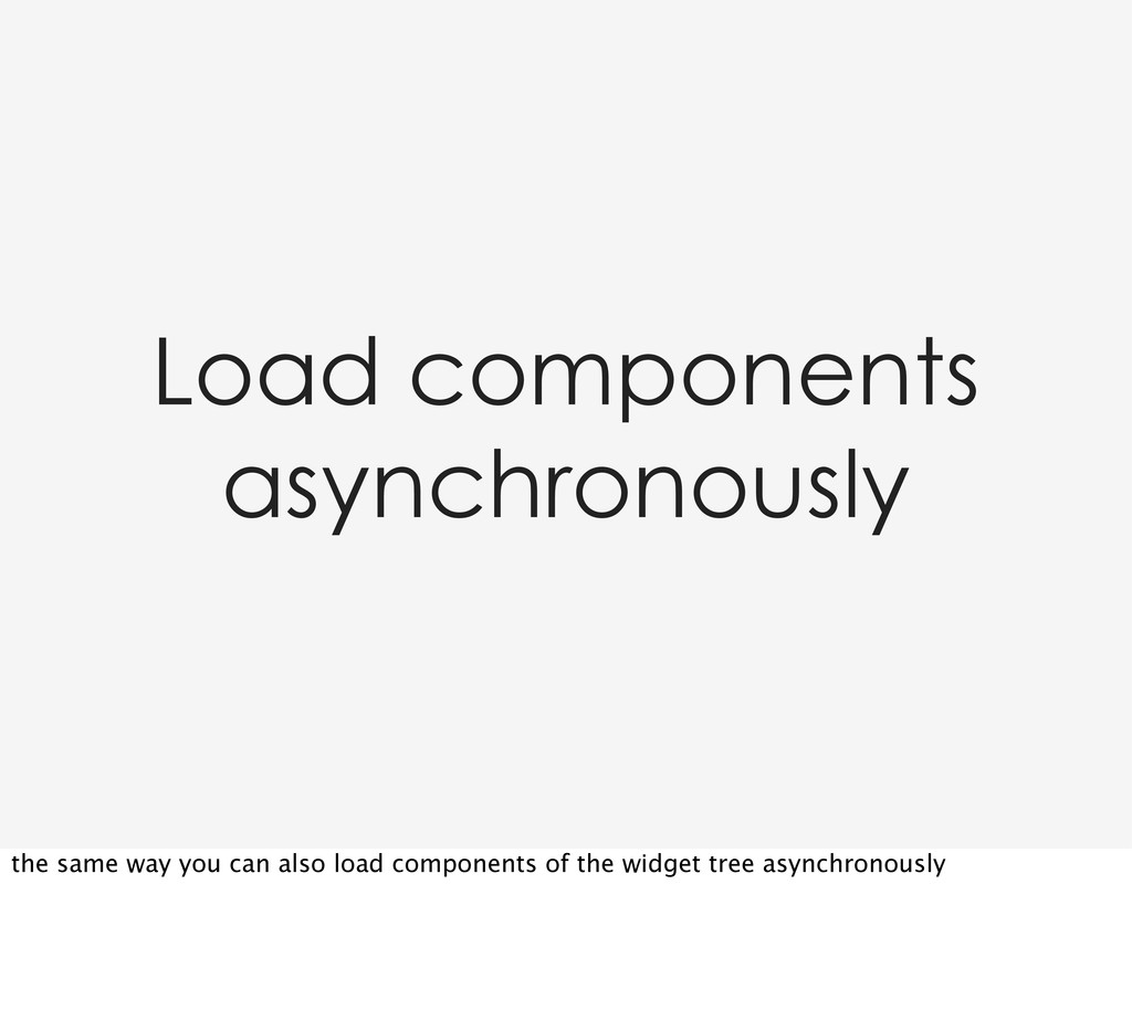 Load components asynchronously the same way you...