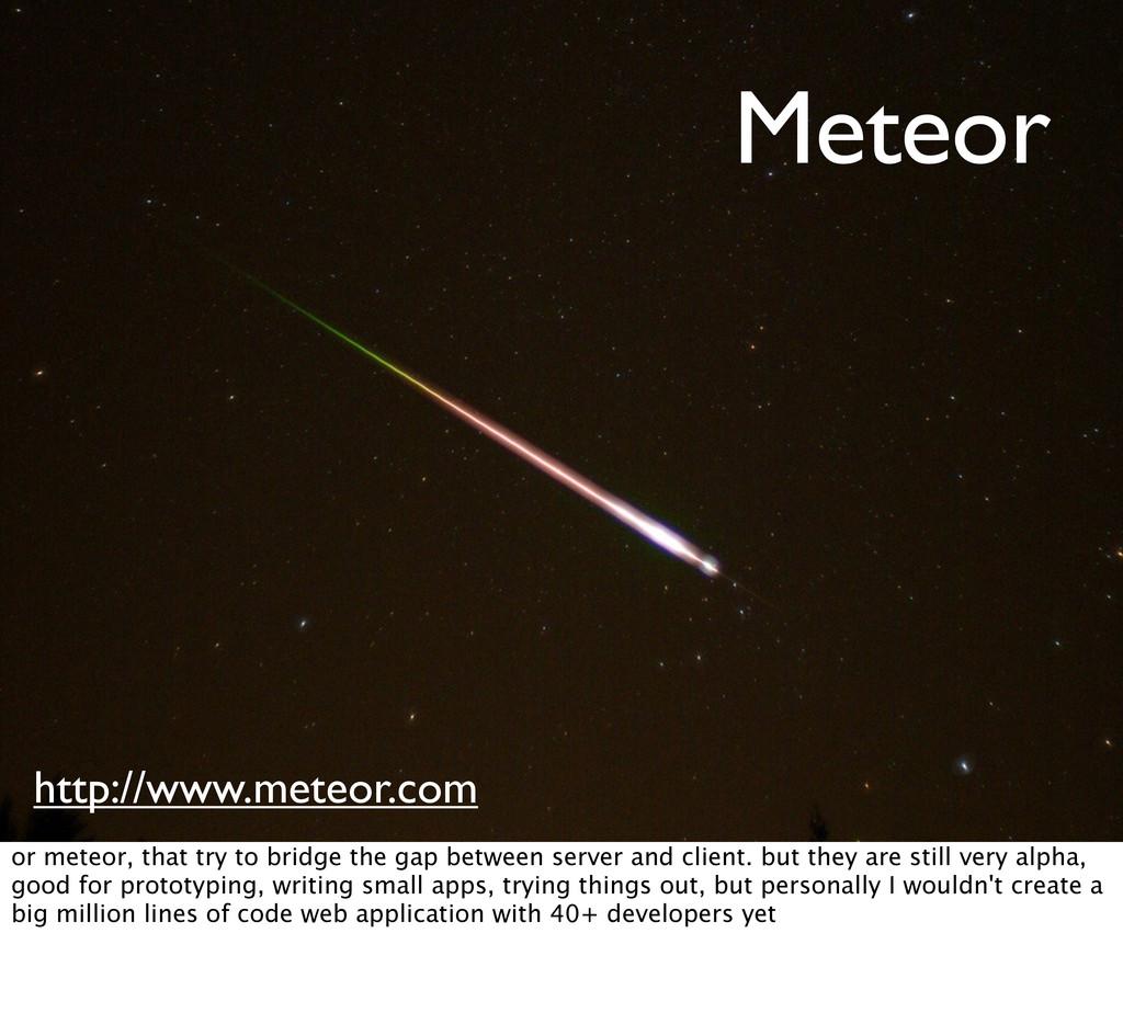 Meteor http://www.meteor.com or meteor, that tr...