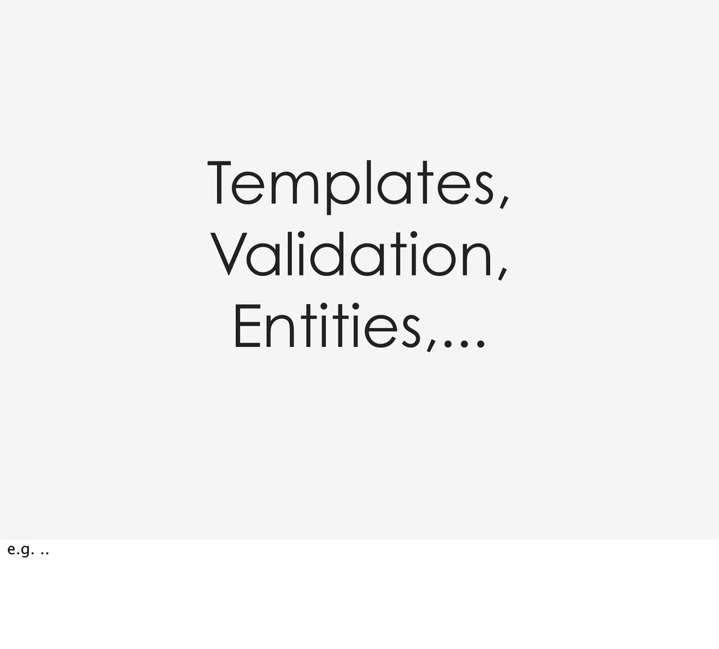 Templates, Validation, Entities,... e.g. ..