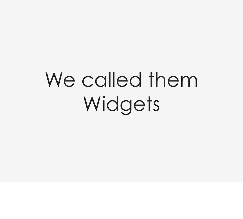 We called them Widgets