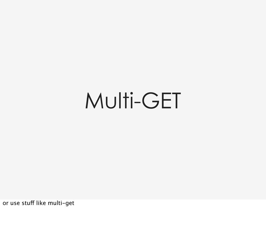 Multi-GET or use stuff like multi-get