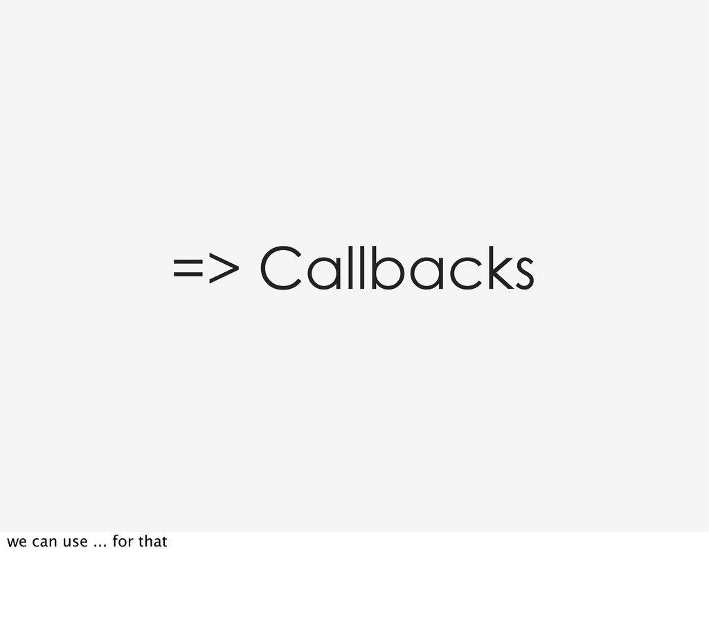 => Callbacks we can use ... for that