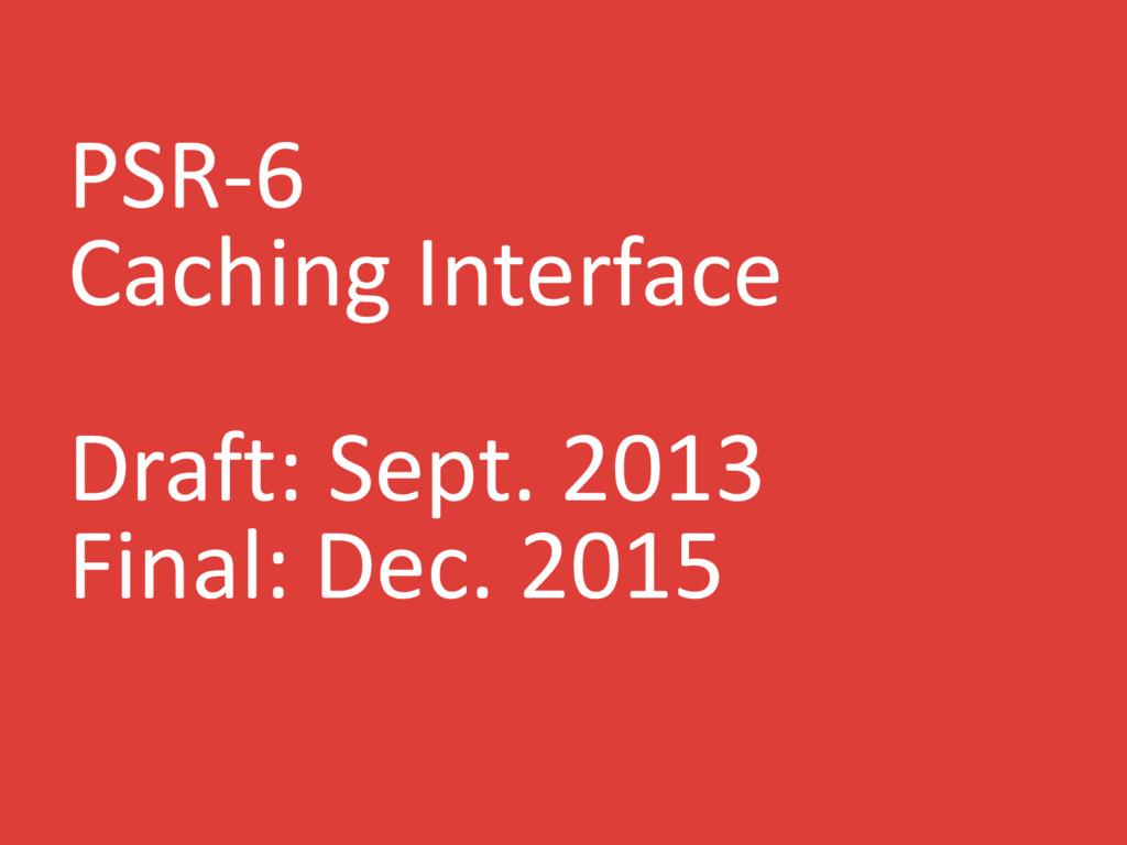 PSR-6 Caching Interface Draft: Sept. 2013 Final...