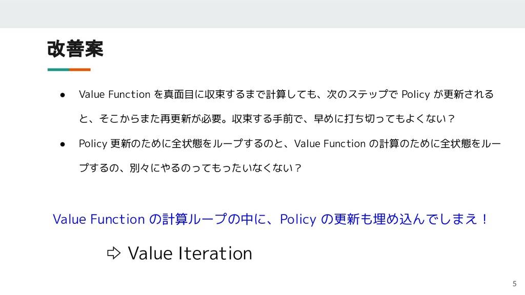 改善案 5 ● Value Function を真面目に収束するまで計算しても、次のステップで...