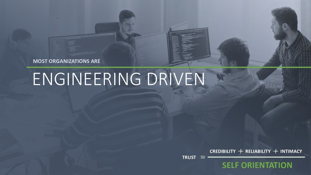 MOST ORGANIZATIONS ARE ENGINEERING DRIVEN TRUST...