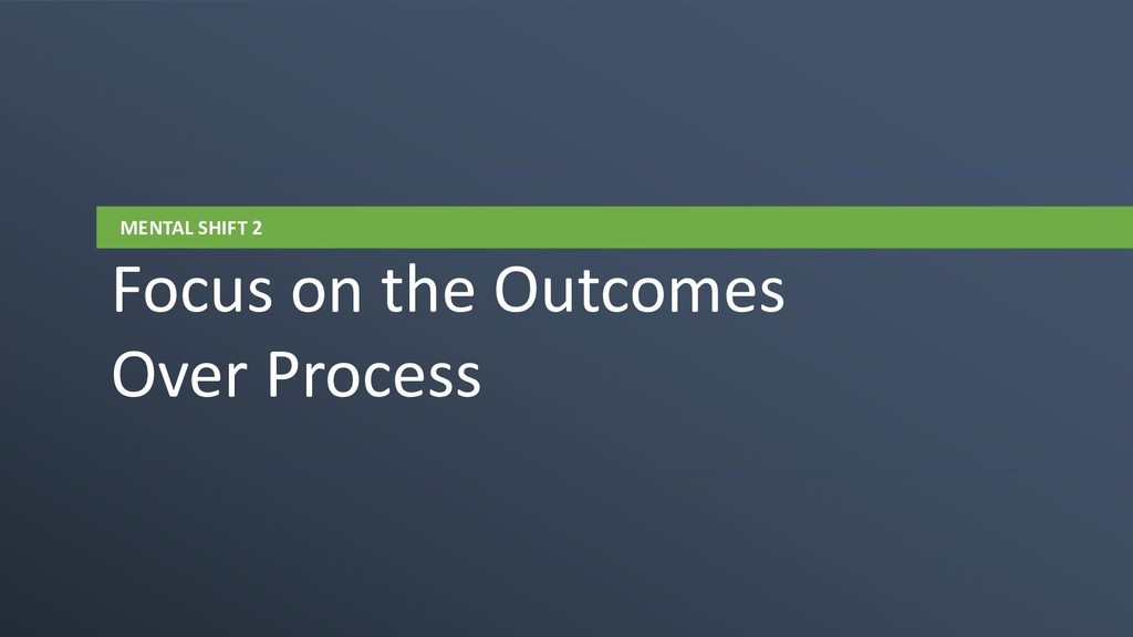 MENTAL SHIFT 2 Focus on the Outcomes Over Proce...