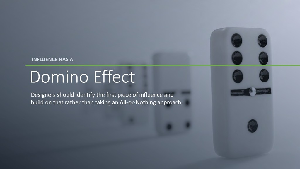 INFLUENCE HAS A Domino Effect Designers should ...