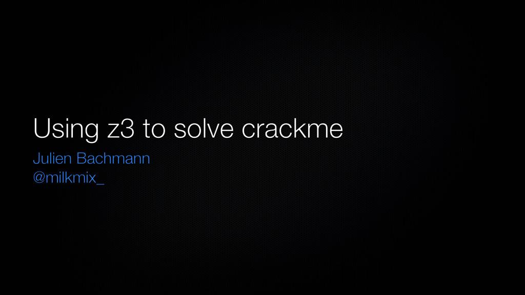 Using z3 to solve crackme Julien Bachmann @milk...