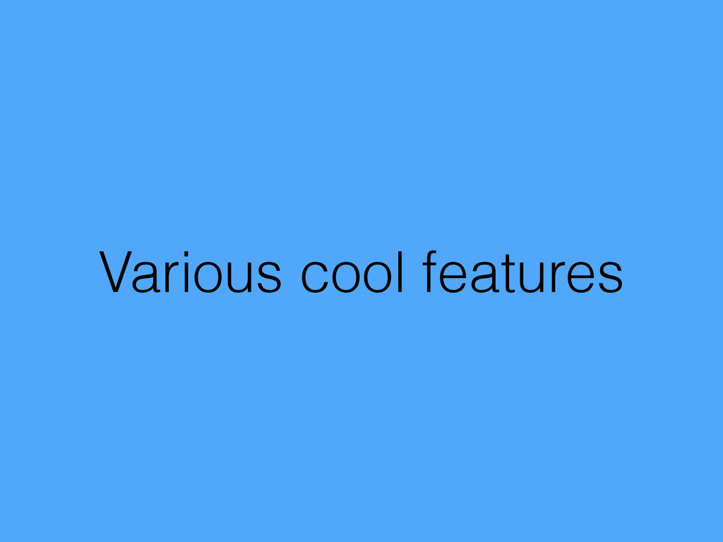 Various cool features