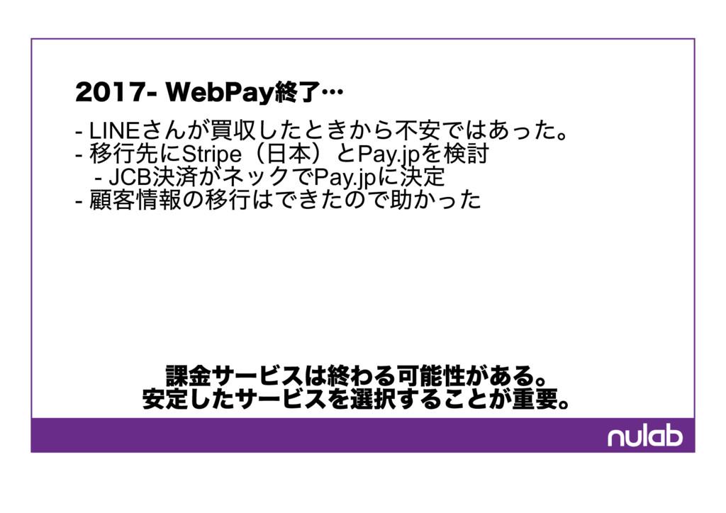 2017‑ WebPay終了…  LINE さんが買収したときから不安ではあった。  移行...