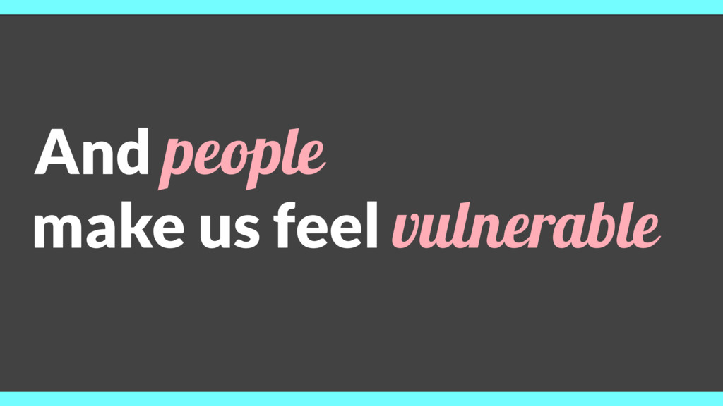 And people make us feel vulnerable