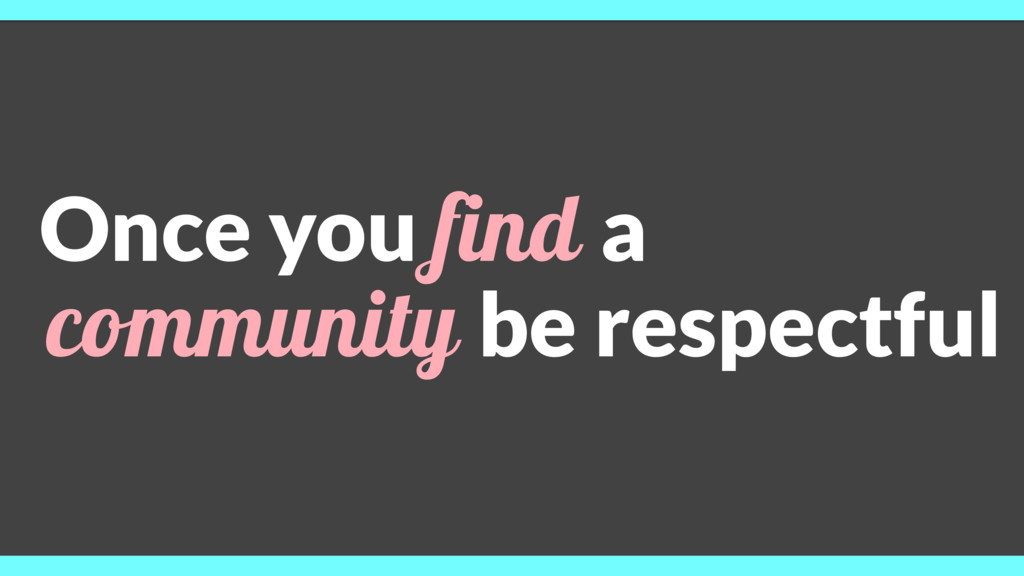 Once you find a community be respectful