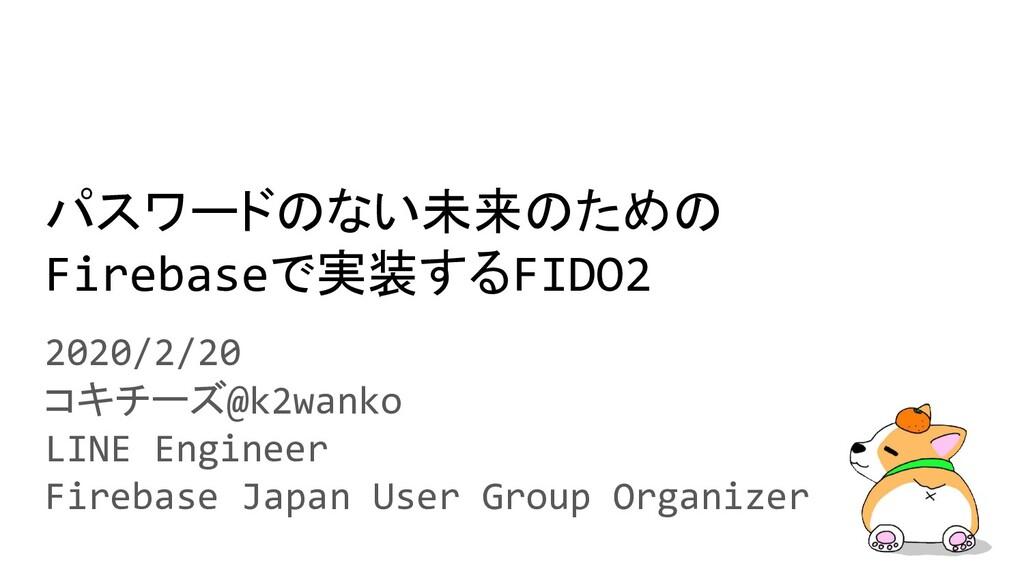 パスワードのない未来のための Firebaseで実装するFIDO2 2020/2/20 コキチ...