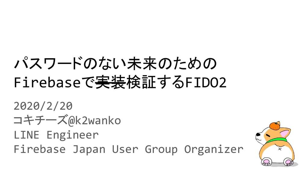 パスワードのない未来のための Firebaseで実装検証するFIDO2 2020/2/20 コ...