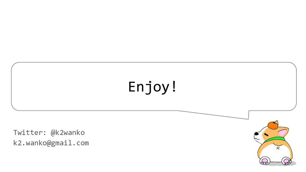 Enjoy! Twitter: @k2wanko k2.wanko@gmail.com